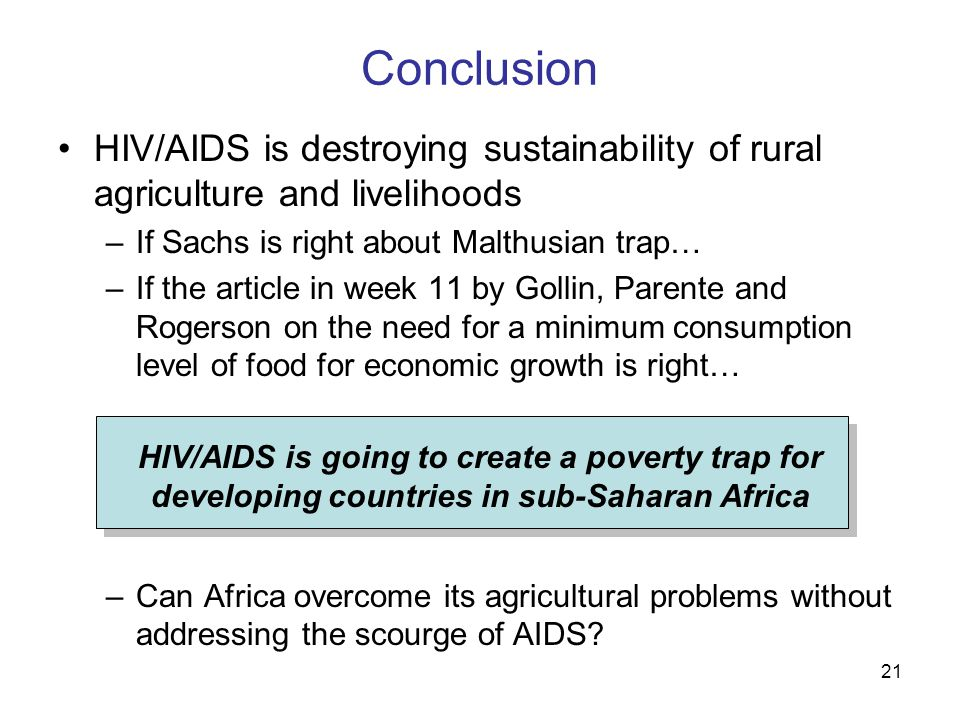 21 Conclusion HIV/AIDS is destroying sustainability of rural agriculture and livelihoods –If Sachs is right about Malthusian trap… –If the article in week 11 by Gollin, Parente and Rogerson on the need for a minimum consumption level of food for economic growth is right… –Can Africa overcome its agricultural problems without addressing the scourge of AIDS.
