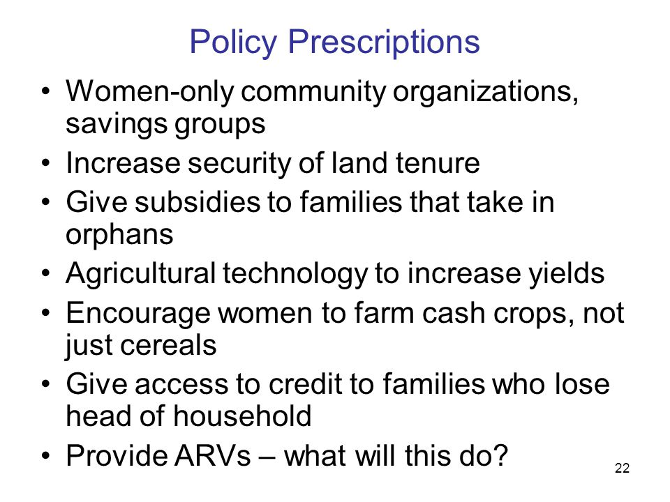 22 Policy Prescriptions Women-only community organizations, savings groups Increase security of land tenure Give subsidies to families that take in orphans Agricultural technology to increase yields Encourage women to farm cash crops, not just cereals Give access to credit to families who lose head of household Provide ARVs – what will this do