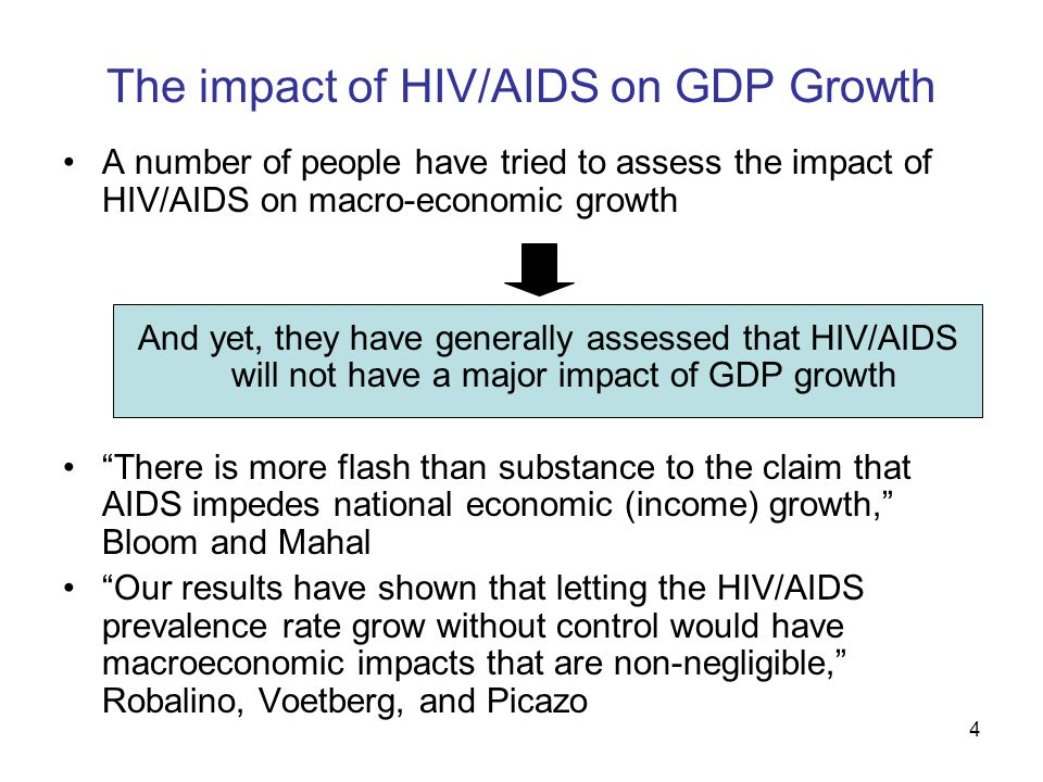 4 The impact of HIV/AIDS on GDP Growth A number of people have tried to assess the impact of HIV/AIDS on macro-economic growth And yet, they have generally assessed that HIV/AIDS will not have a major impact of GDP growth There is more flash than substance to the claim that AIDS impedes national economic (income) growth, Bloom and Mahal Our results have shown that letting the HIV/AIDS prevalence rate grow without control would have macroeconomic impacts that are non-negligible, Robalino, Voetberg, and Picazo