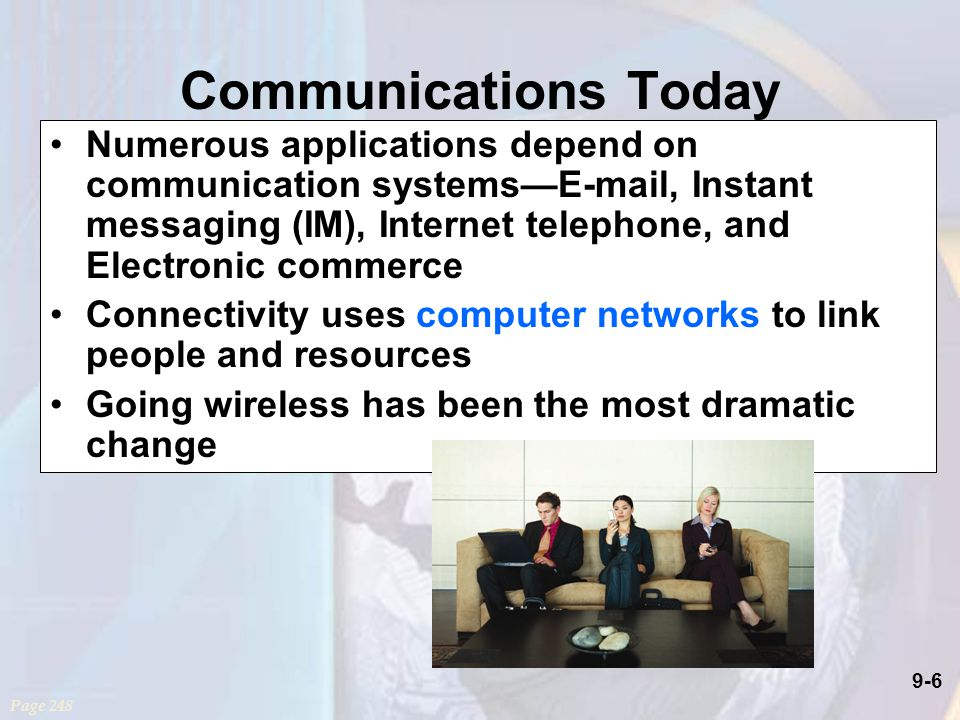 9-6 Communications Today Numerous applications depend on communication systems— , Instant messaging (IM), Internet telephone, and Electronic commerce Connectivity uses computer networks to link people and resources Going wireless has been the most dramatic change Page 248