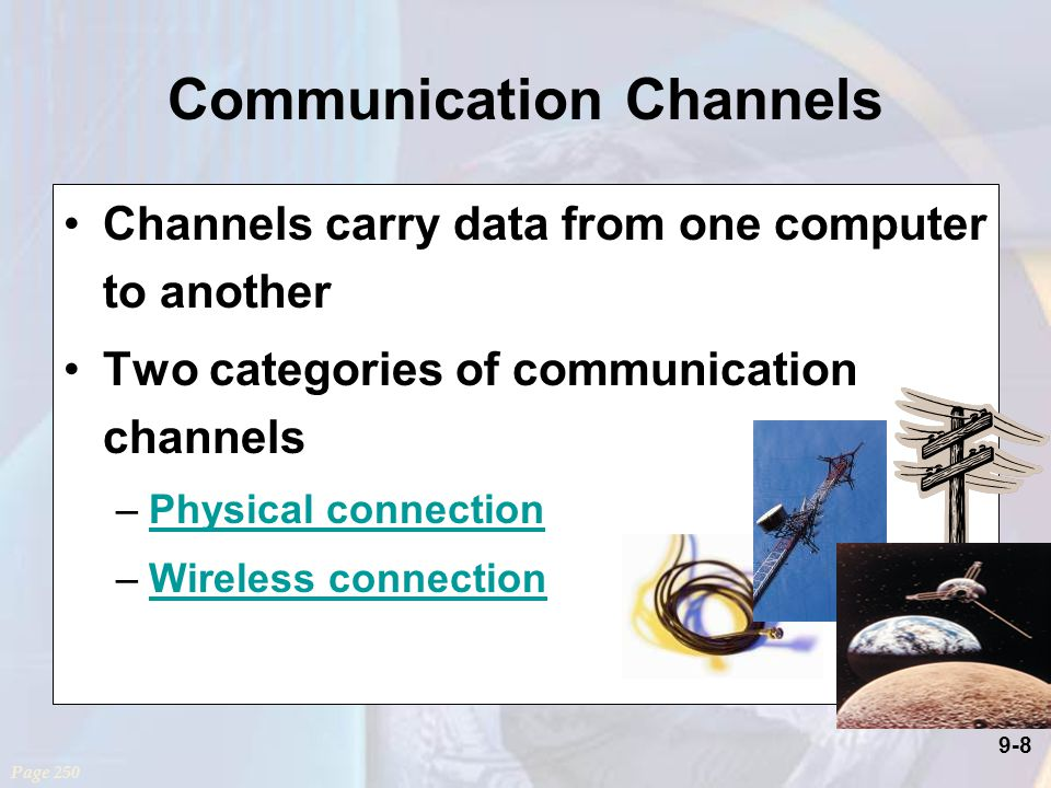 9-8 Communication Channels Channels carry data from one computer to another Two categories of communication channels –Physical connectionPhysical connection –Wireless connectionWireless connection Page 250