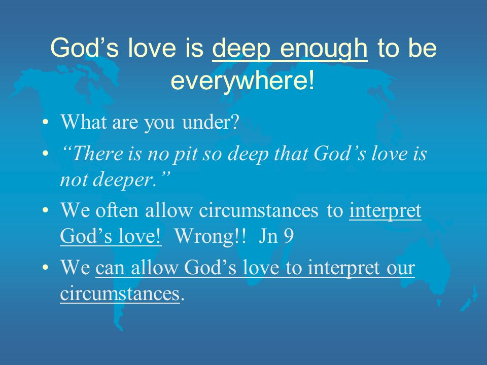God's love is deep enough to be everywhere. What are you under.