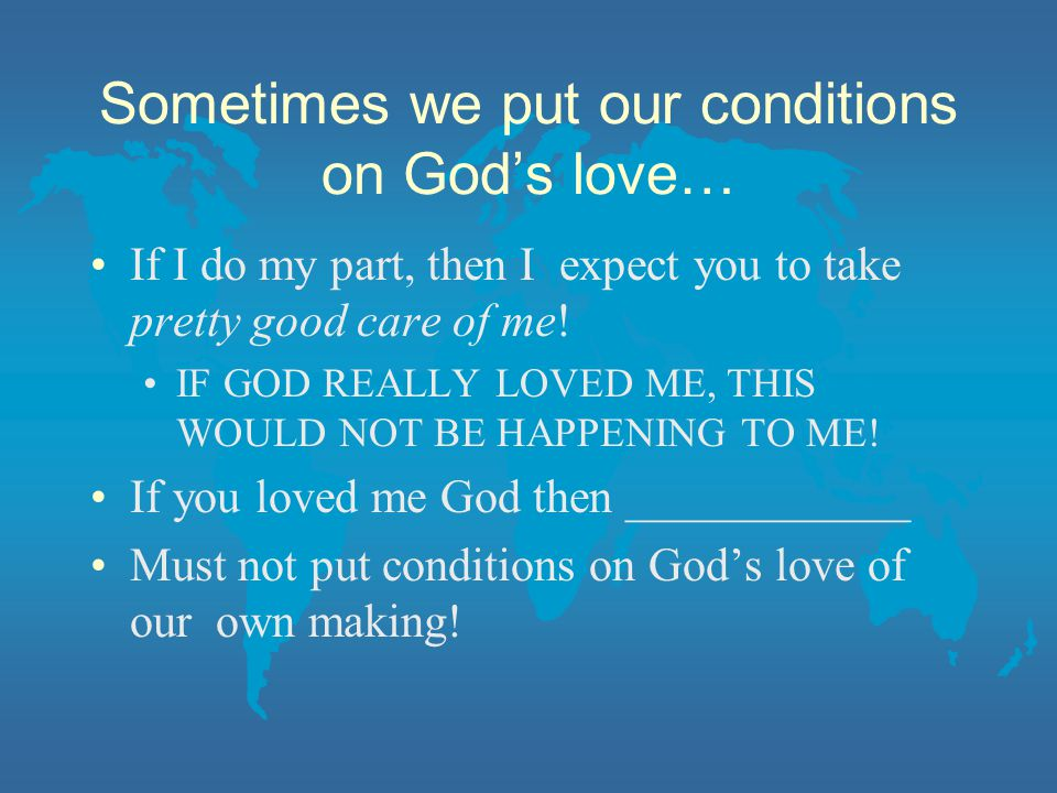 Sometimes we put our conditions on God's love… If I do my part, then I expect you to take pretty good care of me.