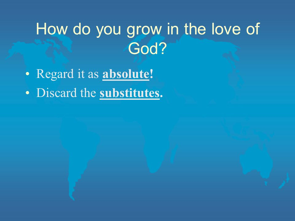 How do you grow in the love of God Regard it as absolute! Discard the substitutes.