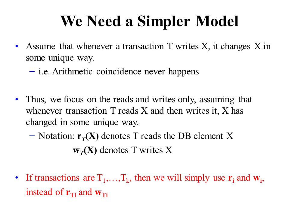 We Need a Simpler Model Assume that whenever a transaction T writes X, it changes X in some unique way.