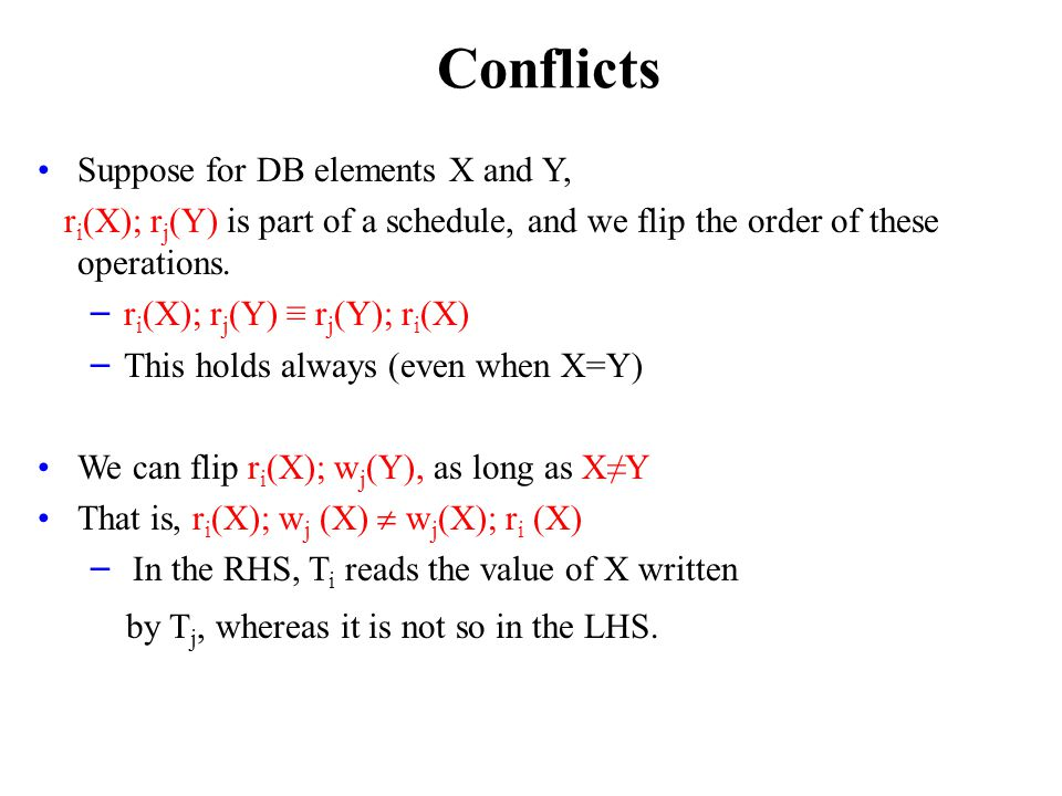 Conflicts Suppose for DB elements X and Y, r i (X); r j (Y) is part of a schedule, and we flip the order of these operations.