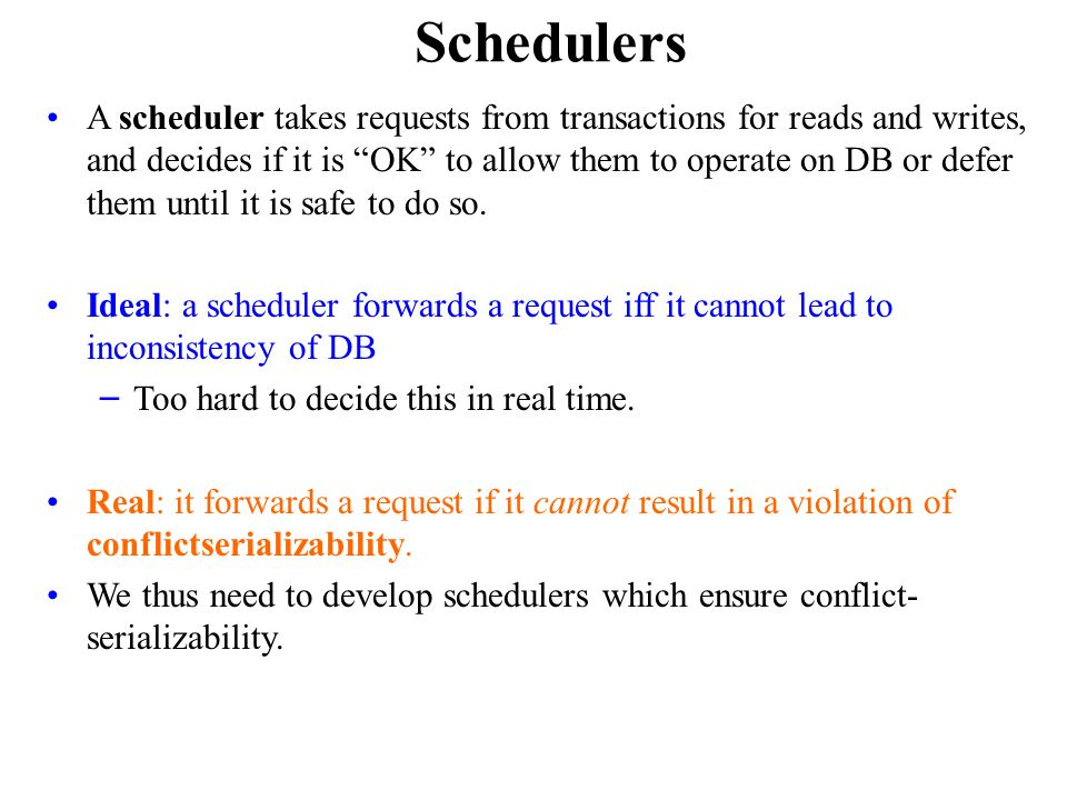 Schedulers A scheduler takes requests from transactions for reads and writes, and decides if it is OK to allow them to operate on DB or defer them until it is safe to do so.