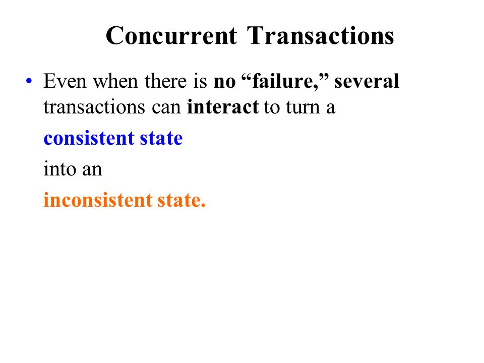 Concurrent Transactions Even when there is no failure, several transactions can interact to turn a consistent state into an inconsistent state.
