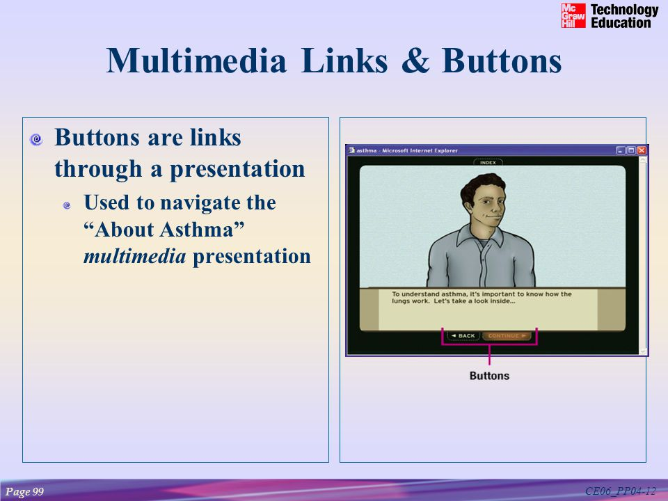 CE06_PP04-12 Multimedia Links & Buttons Buttons are links through a presentation Used to navigate the About Asthma multimedia presentation Page 99