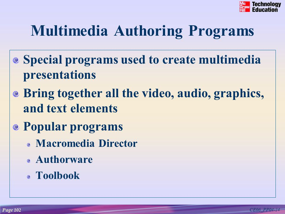 CE06_PP04-14 Multimedia Authoring Programs Special programs used to create multimedia presentations Bring together all the video, audio, graphics, and text elements Popular programs Macromedia Director Authorware Toolbook Page 102
