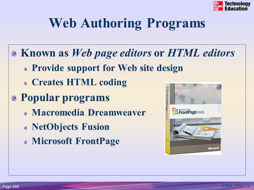 CE06_PP04-16 Web Authoring Programs Known as Web page editors or HTML editors Provide support for Web site design Creates HTML coding Popular programs Macromedia Dreamweaver NetObjects Fusion Microsoft FrontPage Page 104