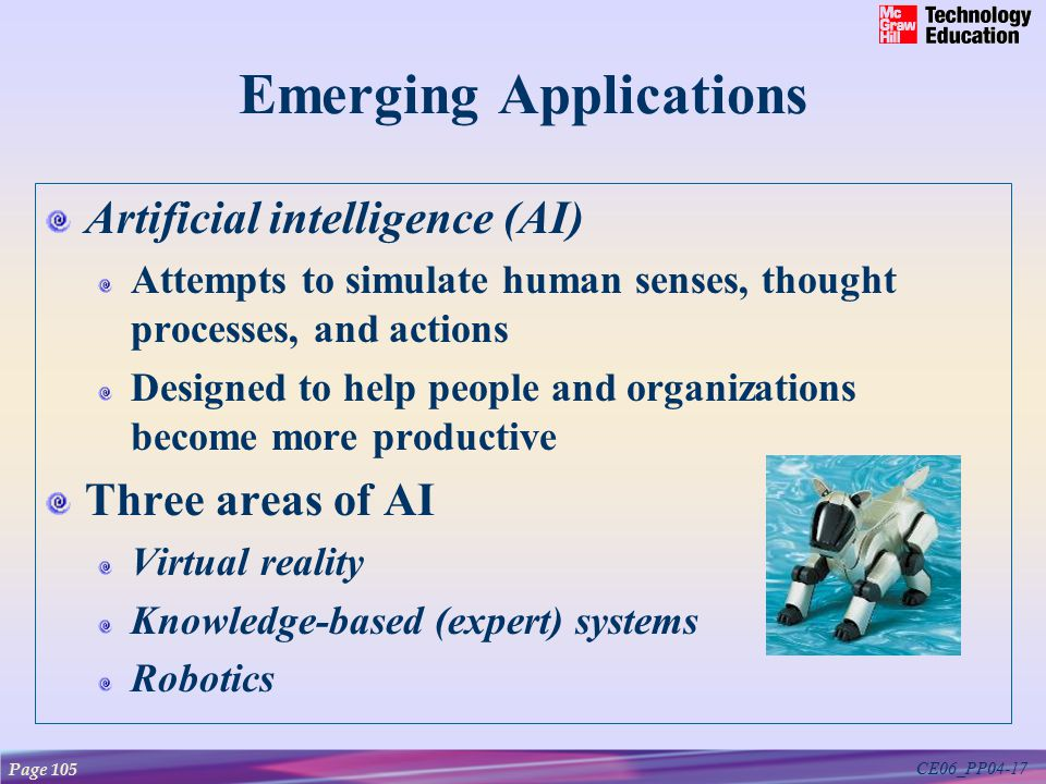 CE06_PP04-17 Emerging Applications Artificial intelligence (AI) Attempts to simulate human senses, thought processes, and actions Designed to help people and organizations become more productive Three areas of AI Virtual reality Knowledge-based (expert) systems Robotics Page 105