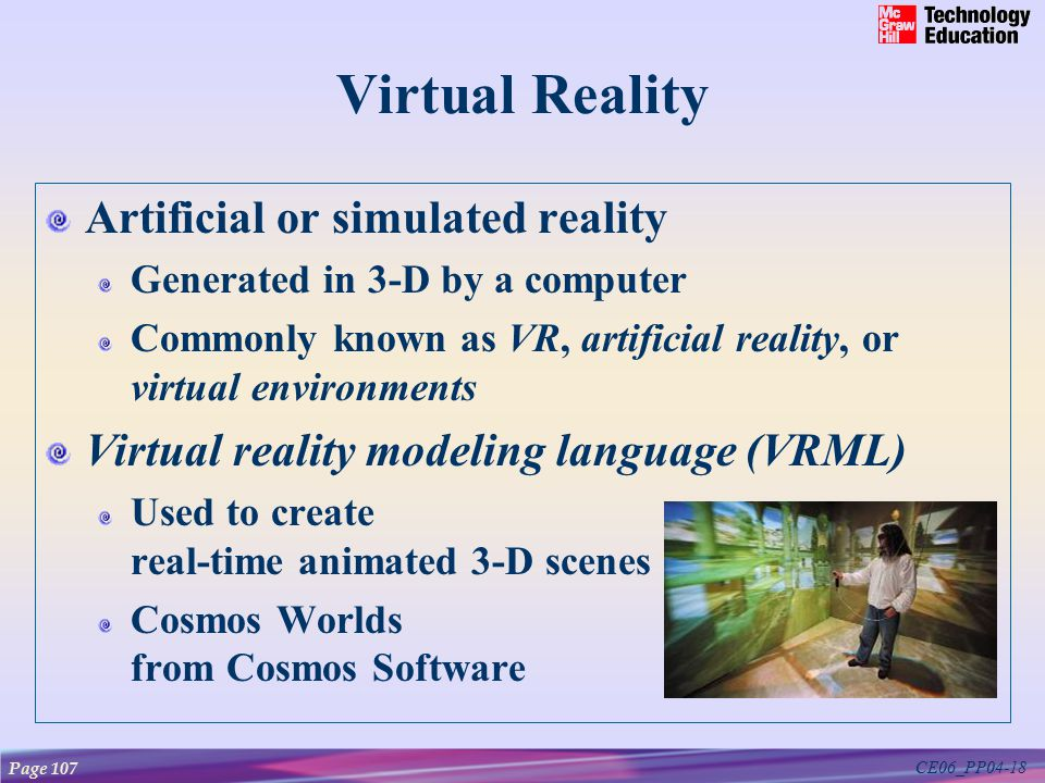 CE06_PP04-18 Virtual Reality Artificial or simulated reality Generated in 3-D by a computer Commonly known as VR, artificial reality, or virtual environments Virtual reality modeling language (VRML) Used to create real-time animated 3-D scenes Cosmos Worlds from Cosmos Software Page 107