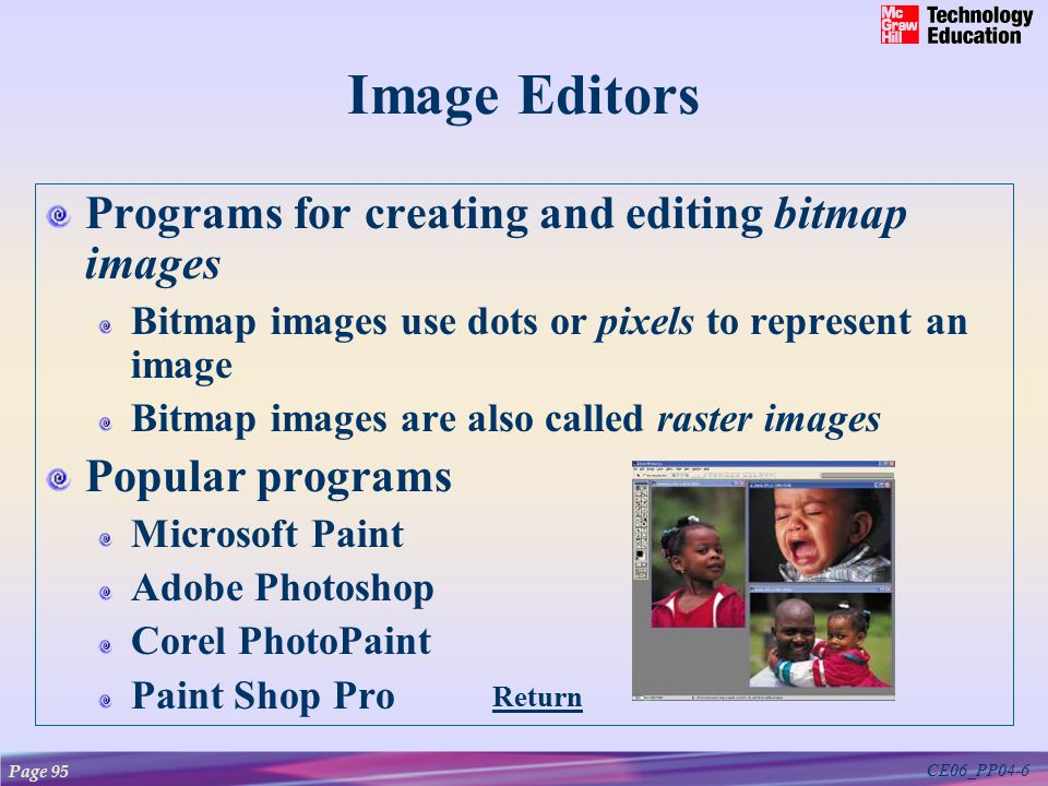 CE06_PP04-6 Image Editors Programs for creating and editing bitmap images Bitmap images use dots or pixels to represent an image Bitmap images are also called raster images Popular programs Microsoft Paint Adobe Photoshop Corel PhotoPaint Paint Shop Pro Page 95 Return