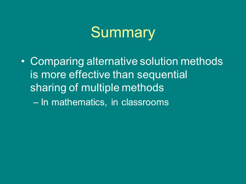 Summary Comparing alternative solution methods is more effective than sequential sharing of multiple methods –In mathematics, in classrooms