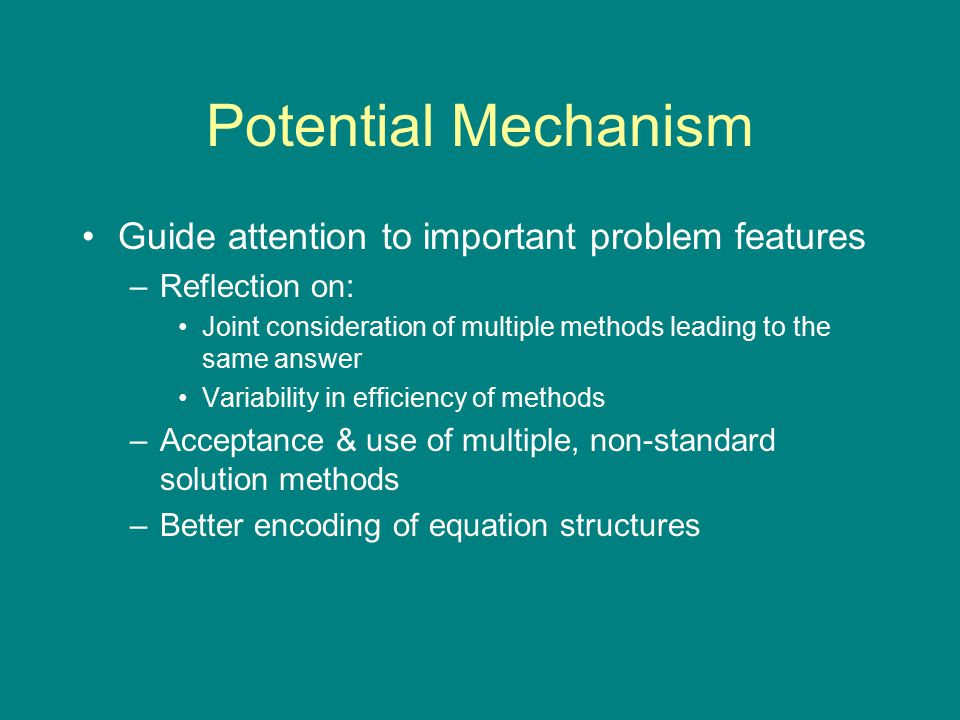 Potential Mechanism Guide attention to important problem features –Reflection on: Joint consideration of multiple methods leading to the same answer Variability in efficiency of methods –Acceptance & use of multiple, non-standard solution methods –Better encoding of equation structures