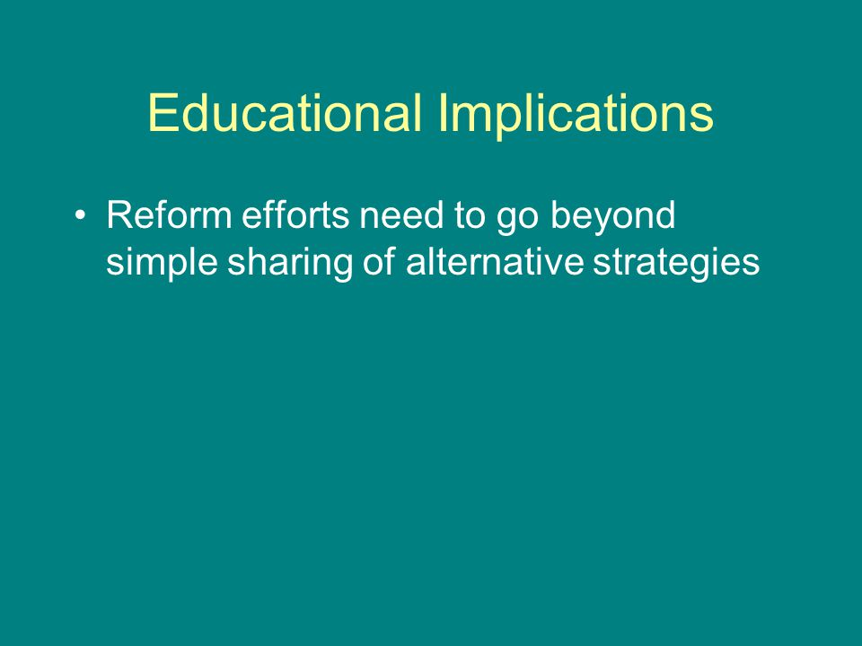 Educational Implications Reform efforts need to go beyond simple sharing of alternative strategies