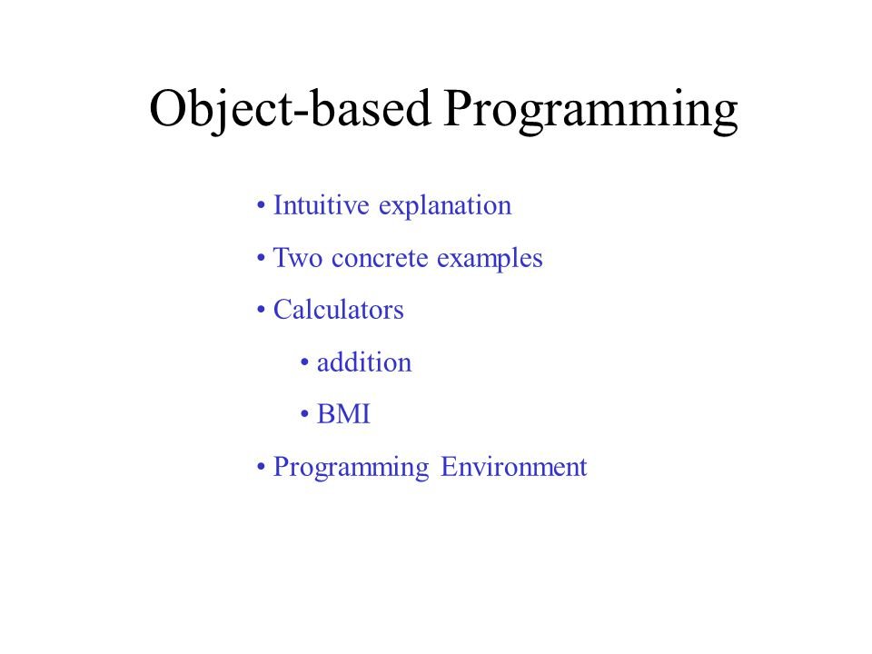 1 Object Based Programming Intuitive Explanation Two Concrete Examples Calculators Addition BMI Environment