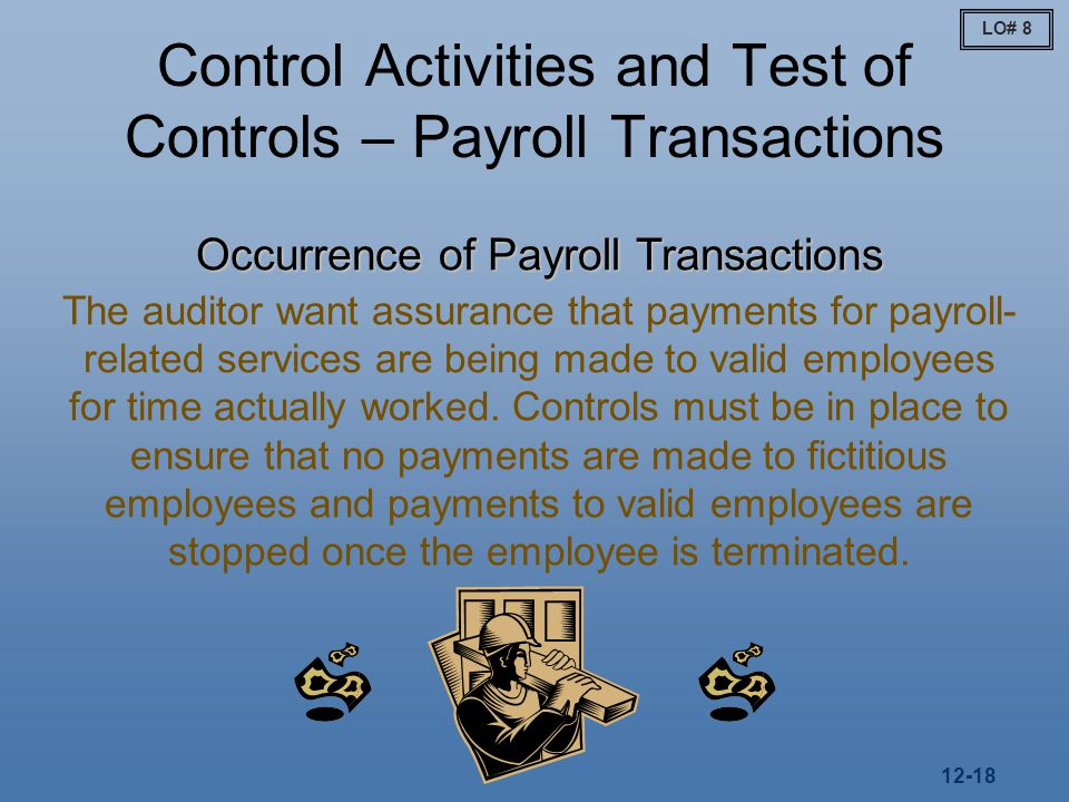 12-18 Control Activities and Test of Controls – Payroll Transactions Occurrence of Payroll Transactions The auditor want assurance that payments for payroll- related services are being made to valid employees for time actually worked.