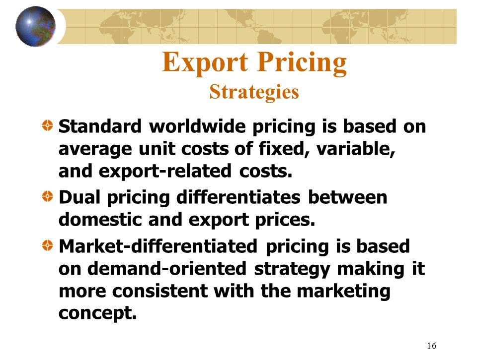 16 Export Pricing Strategies Standard worldwide pricing is based on average unit costs of fixed, variable, and export-related costs.