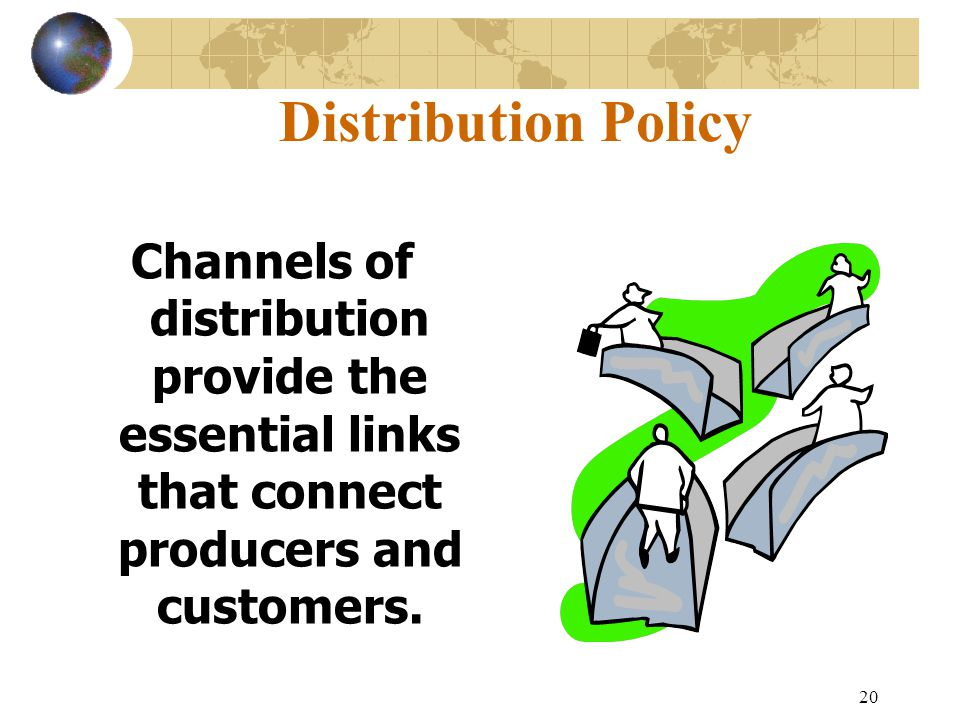 20 Distribution Policy Channels of distribution provide the essential links that connect producers and customers.
