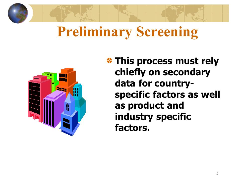 5 Preliminary Screening This process must rely chiefly on secondary data for country- specific factors as well as product and industry specific factors.