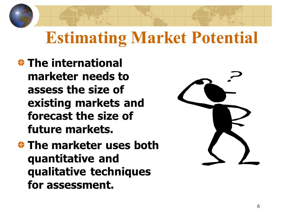 6 Estimating Market Potential The international marketer needs to assess the size of existing markets and forecast the size of future markets.
