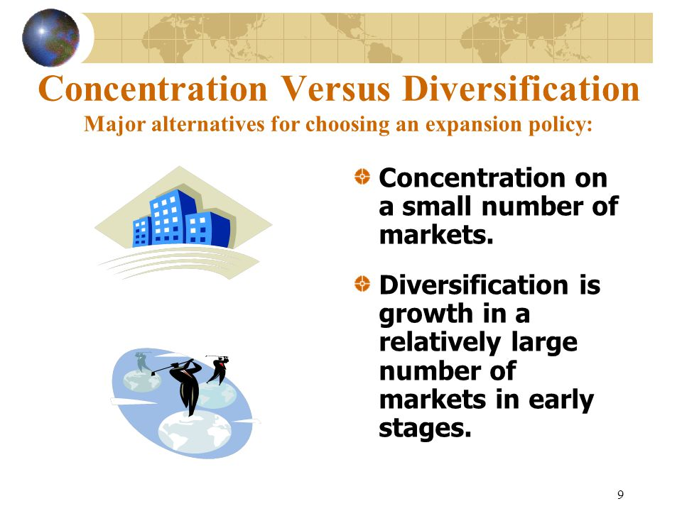 9 Concentration Versus Diversification Major alternatives for choosing an expansion policy: Concentration on a small number of markets.