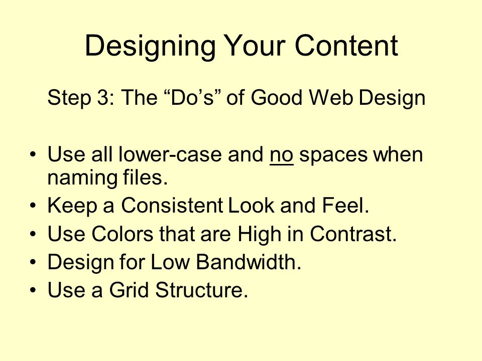 Designing Your Content Step 3: The Do's of Good Web Design Use all lower-case and no spaces when naming files.