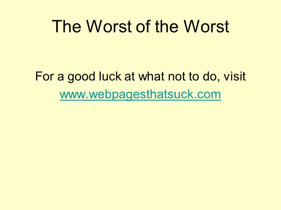 The Worst of the Worst For a good luck at what not to do, visit
