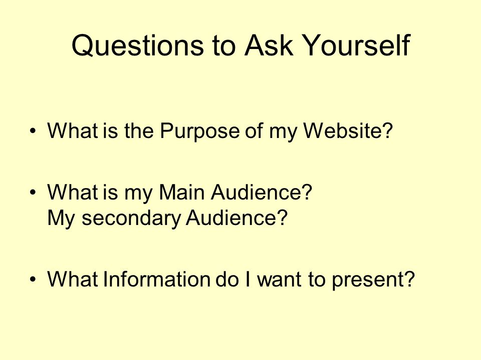 Questions to Ask Yourself What is the Purpose of my Website.