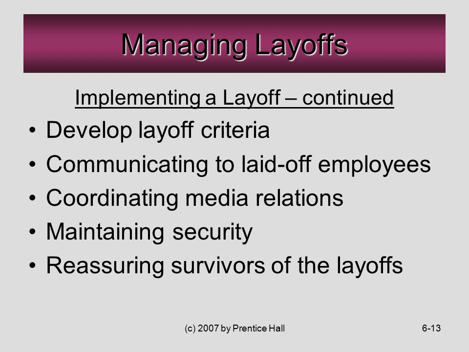 (c) 2007 by Prentice Hall6-13 Implementing a Layoff – continued Develop layoff criteria Communicating to laid-off employees Coordinating media relations Maintaining security Reassuring survivors of the layoffs Managing Layoffs