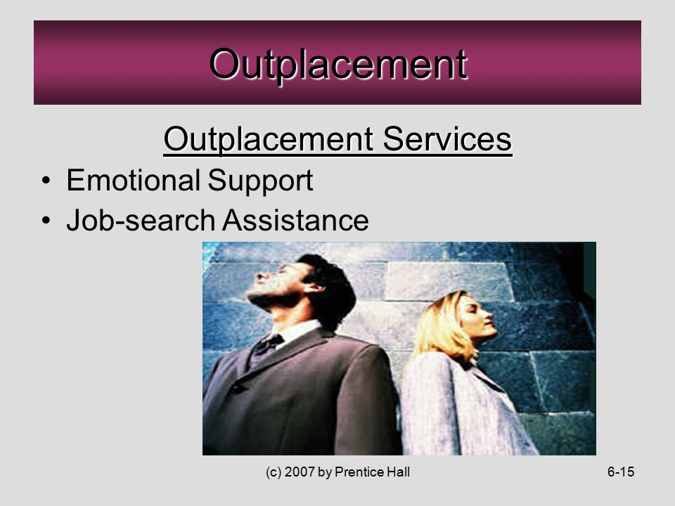 (c) 2007 by Prentice Hall6-15 Outplacement Outplacement Services Emotional Support Job-search Assistance