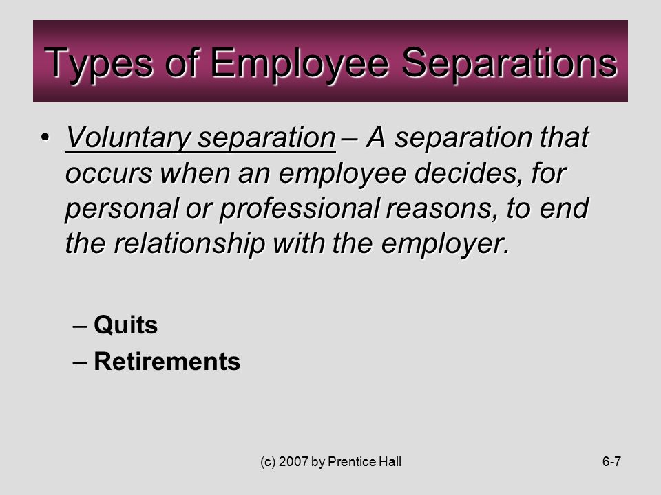 (c) 2007 by Prentice Hall6-7 Voluntary separation – A separation that occurs when an employee decides, for personal or professional reasons, to end the relationship with the employer.Voluntary separation – A separation that occurs when an employee decides, for personal or professional reasons, to end the relationship with the employer.