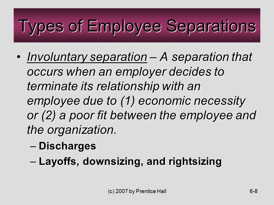 (c) 2007 by Prentice Hall6-8 Involuntary separation – A separation that occurs when an employer decides to terminate its relationship with an employee due to (1) economic necessity or (2) a poor fit between the employee and the organization.Involuntary separation – A separation that occurs when an employer decides to terminate its relationship with an employee due to (1) economic necessity or (2) a poor fit between the employee and the organization.