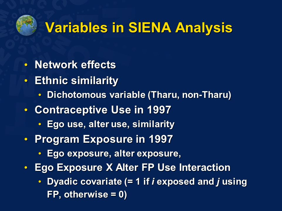Variables in SIENA Analysis Network effects Network effects Ethnic similarity Ethnic similarity Dichotomous variable (Tharu, non-Tharu) Dichotomous variable (Tharu, non-Tharu) Contraceptive Use in 1997 Contraceptive Use in 1997 Ego use, alter use, similarity Ego use, alter use, similarity Program Exposure in 1997 Program Exposure in 1997 Ego exposure, alter exposure, Ego exposure, alter exposure, Ego Exposure X Alter FP Use Interaction Ego Exposure X Alter FP Use Interaction Dyadic covariate (= 1 if i exposed and j using FP, otherwise = 0) Dyadic covariate (= 1 if i exposed and j using FP, otherwise = 0)