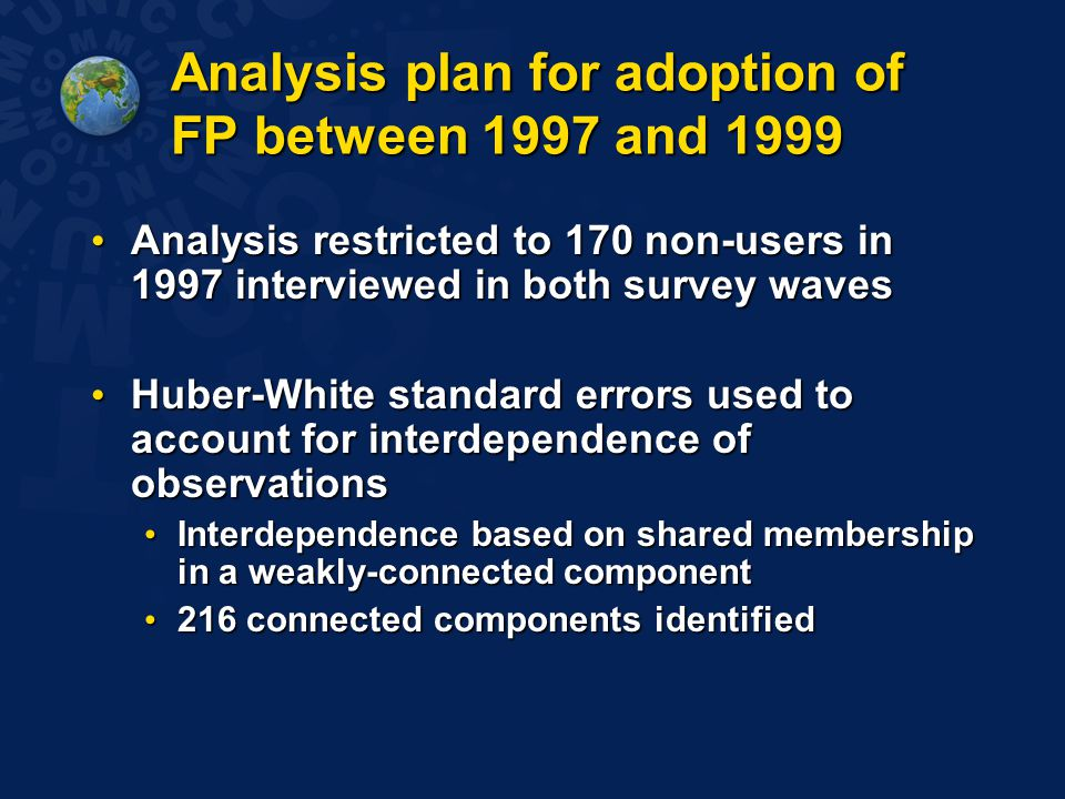 Analysis plan for adoption of FP between 1997 and 1999 Analysis restricted to 170 non-users in 1997 interviewed in both survey waves Analysis restricted to 170 non-users in 1997 interviewed in both survey waves Huber-White standard errors used to account for interdependence of observations Huber-White standard errors used to account for interdependence of observations Interdependence based on shared membership in a weakly-connected component Interdependence based on shared membership in a weakly-connected component 216 connected components identified 216 connected components identified