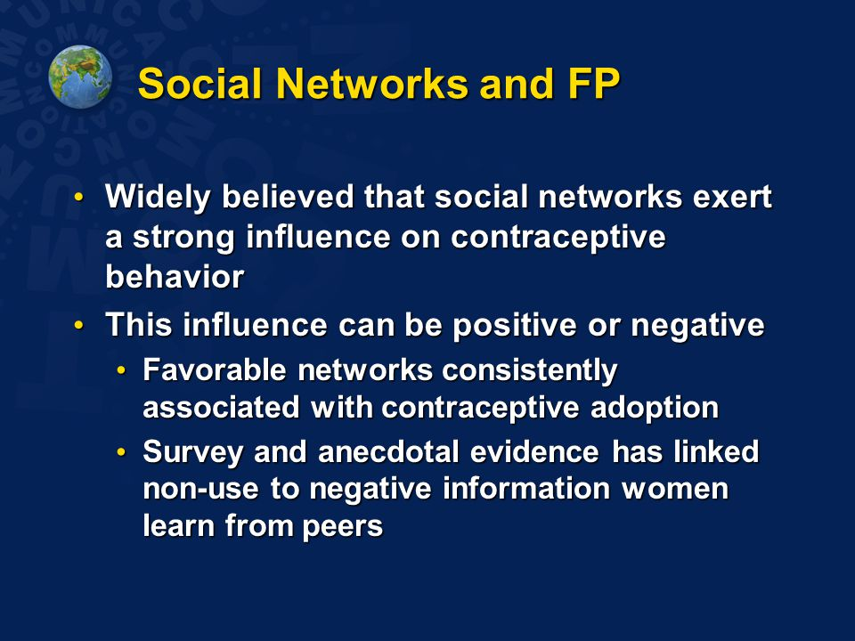 Social Networks and FP Widely believed that social networks exert a strong influence on contraceptive behavior Widely believed that social networks exert a strong influence on contraceptive behavior This influence can be positive or negative This influence can be positive or negative Favorable networks consistently associated with contraceptive adoption Favorable networks consistently associated with contraceptive adoption Survey and anecdotal evidence has linked non-use to negative information women learn from peers Survey and anecdotal evidence has linked non-use to negative information women learn from peers