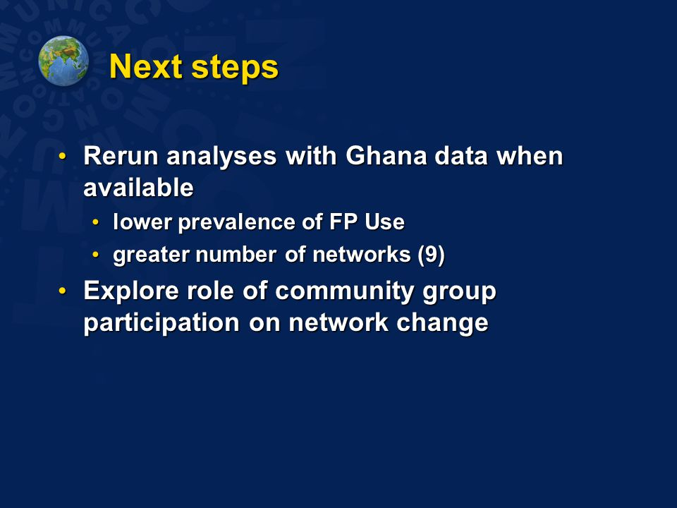 Next steps Rerun analyses with Ghana data when available Rerun analyses with Ghana data when available lower prevalence of FP Use lower prevalence of FP Use greater number of networks (9) greater number of networks (9) Explore role of community group participation on network change Explore role of community group participation on network change