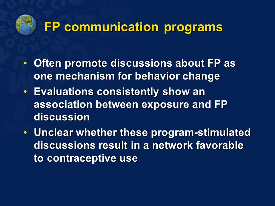 FP communication programs Often promote discussions about FP as one mechanism for behavior change Often promote discussions about FP as one mechanism for behavior change Evaluations consistently show an association between exposure and FP discussion Evaluations consistently show an association between exposure and FP discussion Unclear whether these program-stimulated discussions result in a network favorable to contraceptive use Unclear whether these program-stimulated discussions result in a network favorable to contraceptive use