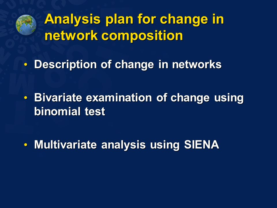 Analysis plan for change in network composition Description of change in networks Description of change in networks Bivariate examination of change using binomial test Bivariate examination of change using binomial test Multivariate analysis using SIENA Multivariate analysis using SIENA