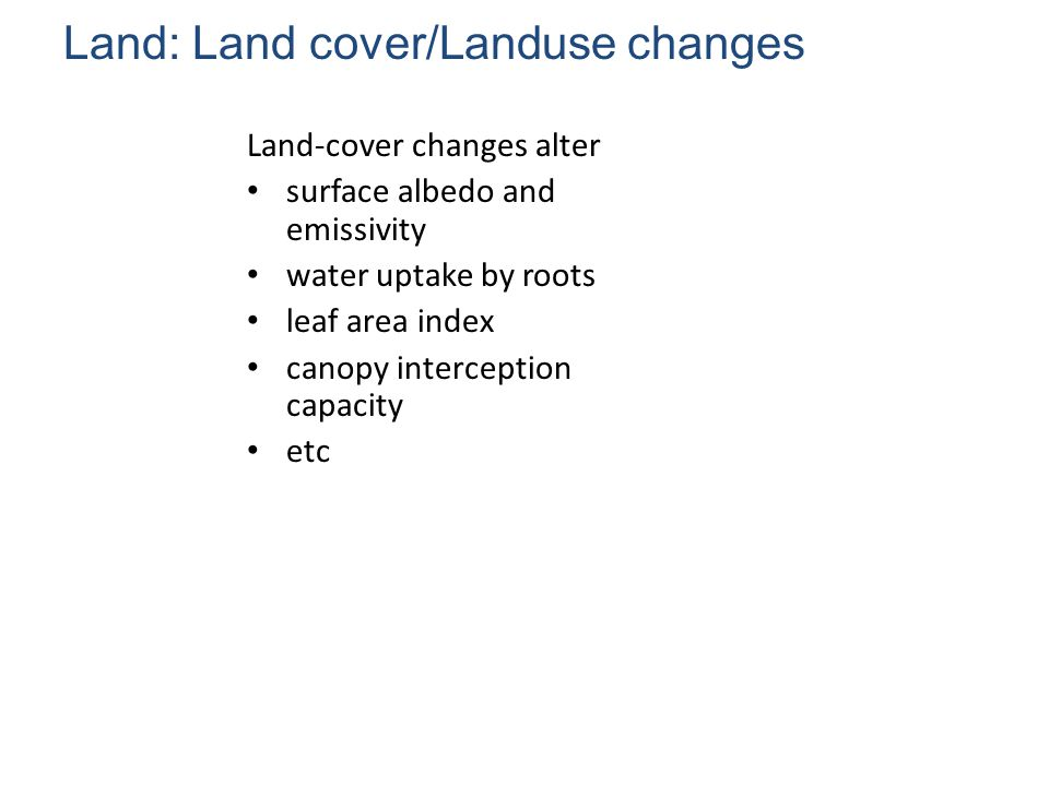 Land: Land cover/Landuse changes Land-cover changes alter surface albedo and emissivity water uptake by roots leaf area index canopy interception capacity etc