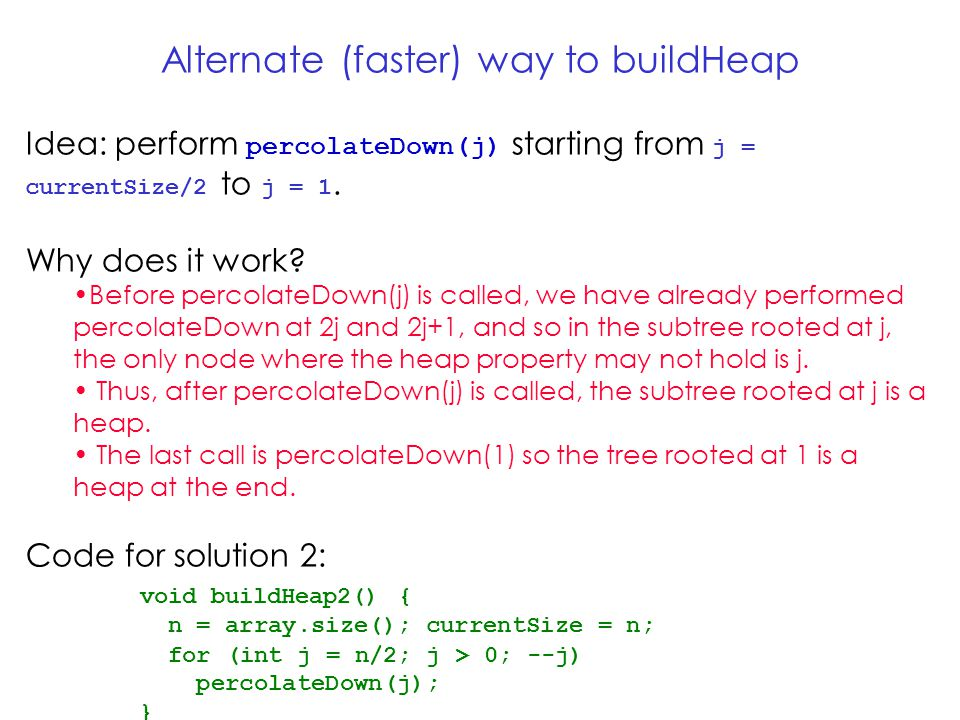 Alternate (faster) way to buildHeap Idea: perform percolateDown(j) starting from j = currentSize/2 to j = 1.