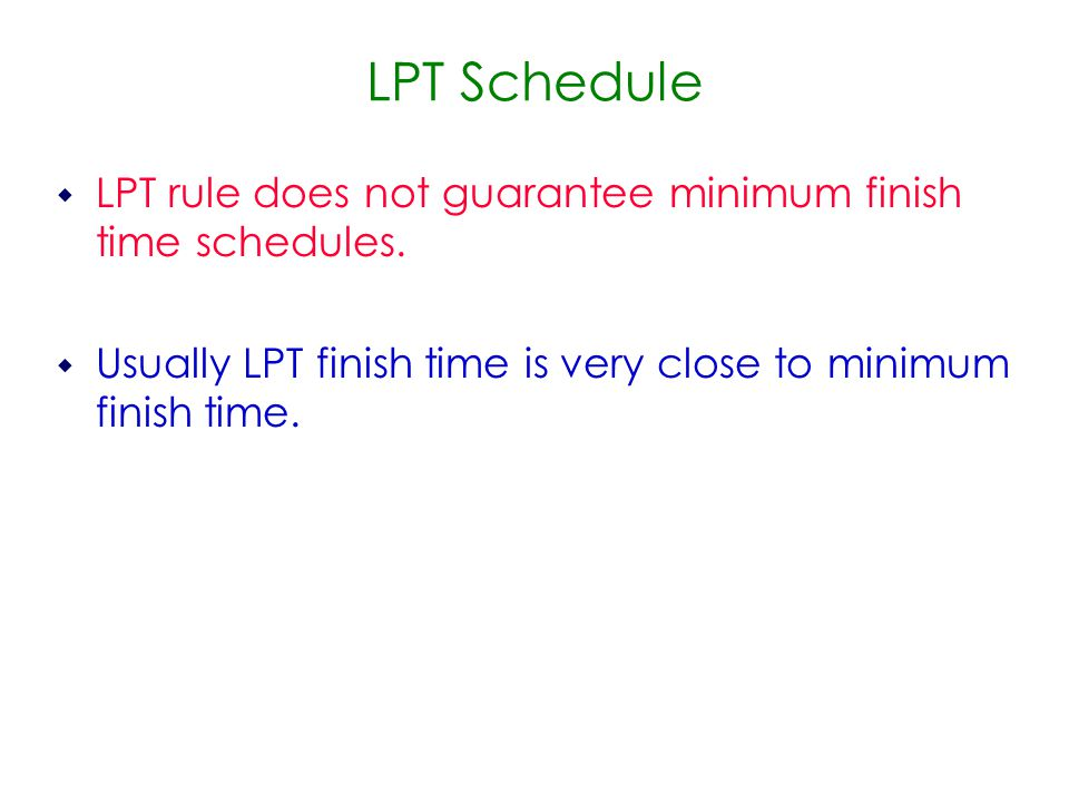 LPT Schedule  LPT rule does not guarantee minimum finish time schedules.
