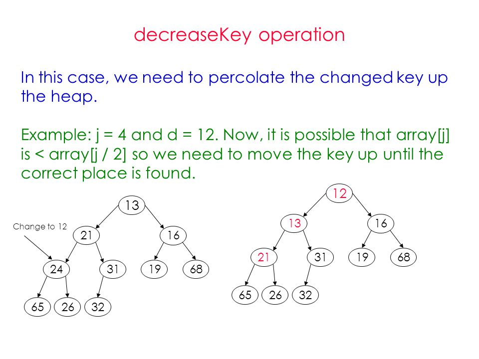 decreaseKey operation In this case, we need to percolate the changed key up the heap.