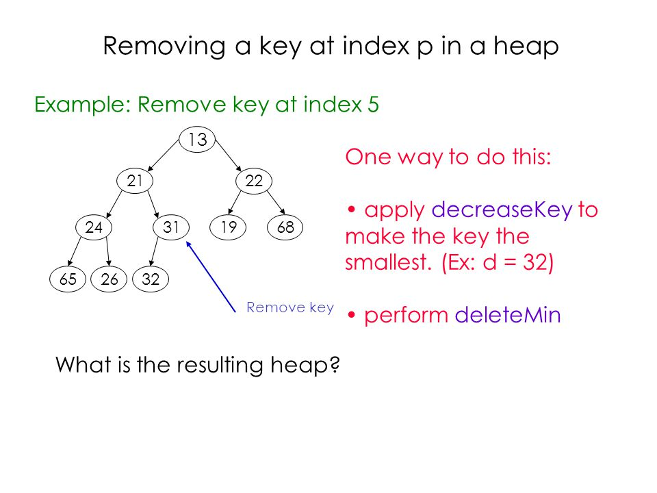 Removing a key at index p in a heap Example: Remove key at index Remove key One way to do this: apply decreaseKey to make the key the smallest.
