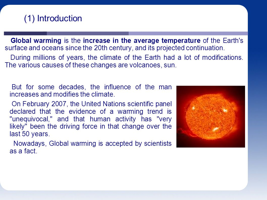 (1) Introduction Global warming is the increase in the average temperature of the Earth s surface and oceans since the 20th century, and its projected continuation.