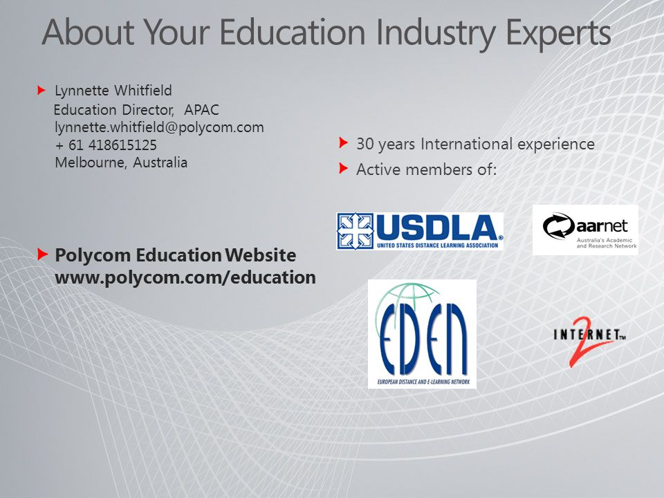 About Your Education Industry Experts Lynnette Whitfield Education Director, APAC Melbourne, Australia Polycom Education Website   30 years International experience Active members of: