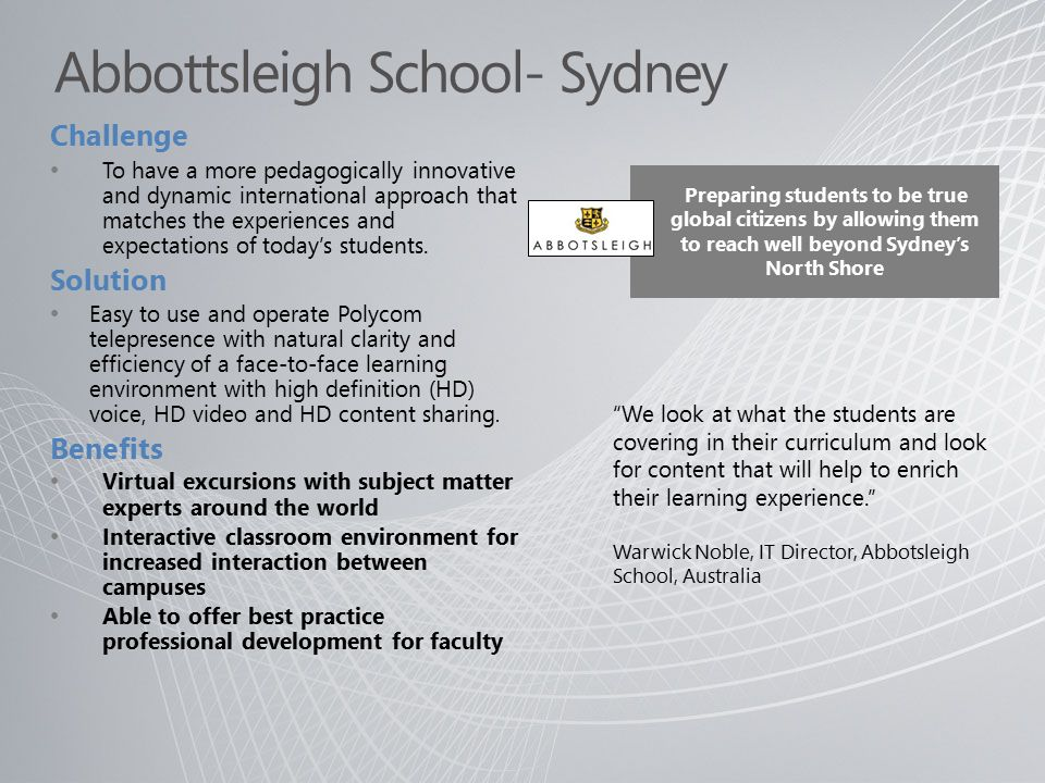 We look at what the students are covering in their curriculum and look for content that will help to enrich their learning experience. Warwick Noble, IT Director, Abbotsleigh School, Australia Challenge To have a more pedagogically innovative and dynamic international approach that matches the experiences and expectations of today's students.