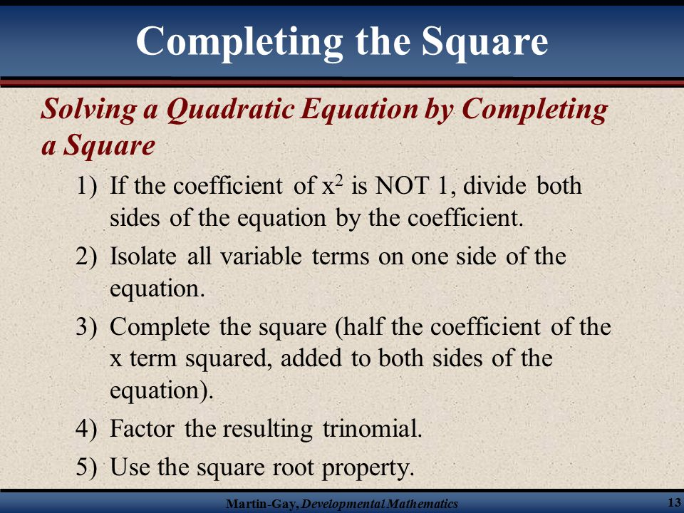 Martin-Gay, Developmental Mathematics 13 Solving a Quadratic Equation by Completing a Square 1)If the coefficient of x 2 is NOT 1, divide both sides of the equation by the coefficient.